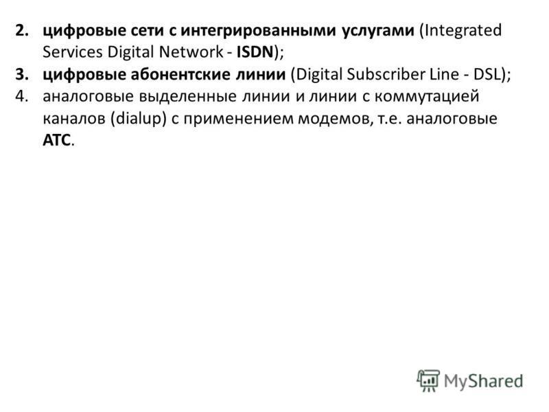 2. цифровые сети с интегрированными услугами (Integrated Services Digital Network - ISDN); 3. цифровые абонентские линии (Digital Subscriber Line - DSL); 4. аналоговые выделенные линии и линии с коммутацией каналов (dialup) с применением модемов, т.е