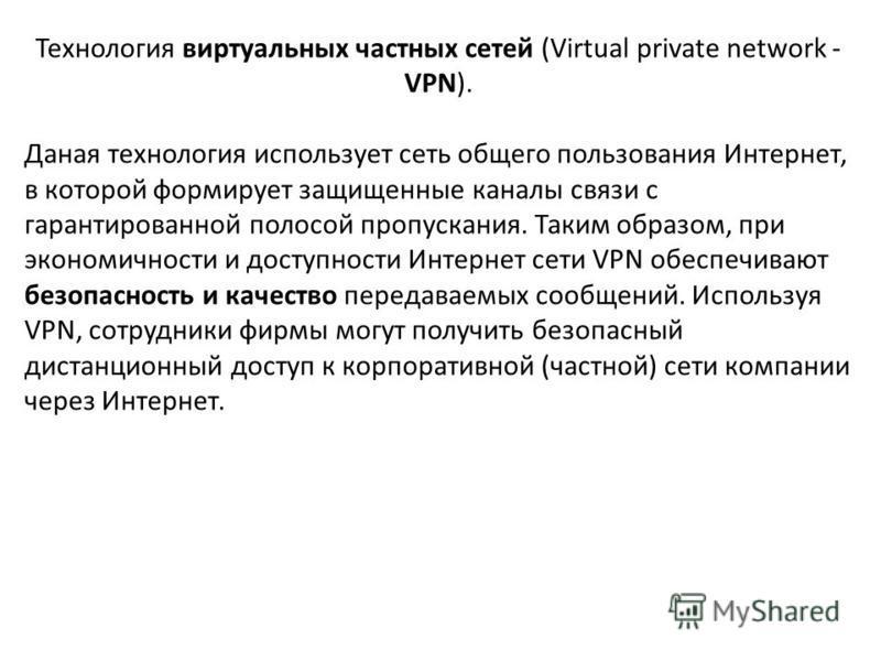 Технология виртуальных частных сетей (Virtual private network - VPN). Даная технология использует сеть общего пользования Интернет, в которой формирует защищенные каналы связи с гарантированной полосой пропускания. Таким образом, при экономичности и