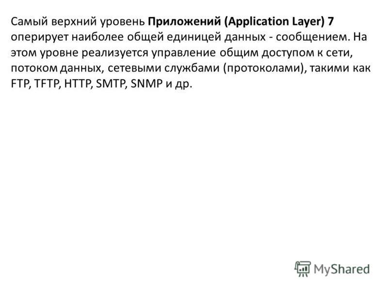 Самый верхний уровень Приложений (Application Layer) 7 оперирует наиболее общей единицей данных - сообщением. На этом уровне реализуется управление общим доступом к сети, потоком данных, сетевыми службами (протоколами), такими как FTP, TFTP, HTTP, SM