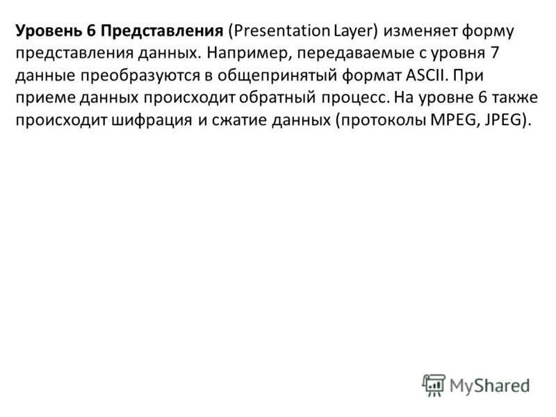 Уровень 6 Представления (Presentation Layer) изменяет форму представления данных. Например, передаваемые с уровня 7 данные преобразуются в общепринятый формат ASCII. При приеме данных происходит обратный процесс. На уровне 6 также происходит шифрация