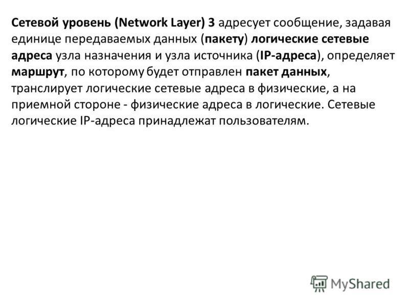 Сетевой уровень (Network Layer) 3 адресует сообщение, задавая единице передаваемых данных (пакету) логические сетевые адреса узла назначения и узла источника (IP-адреса), определяет маршрут, по которому будет отправлен пакет данных, транслирует логич