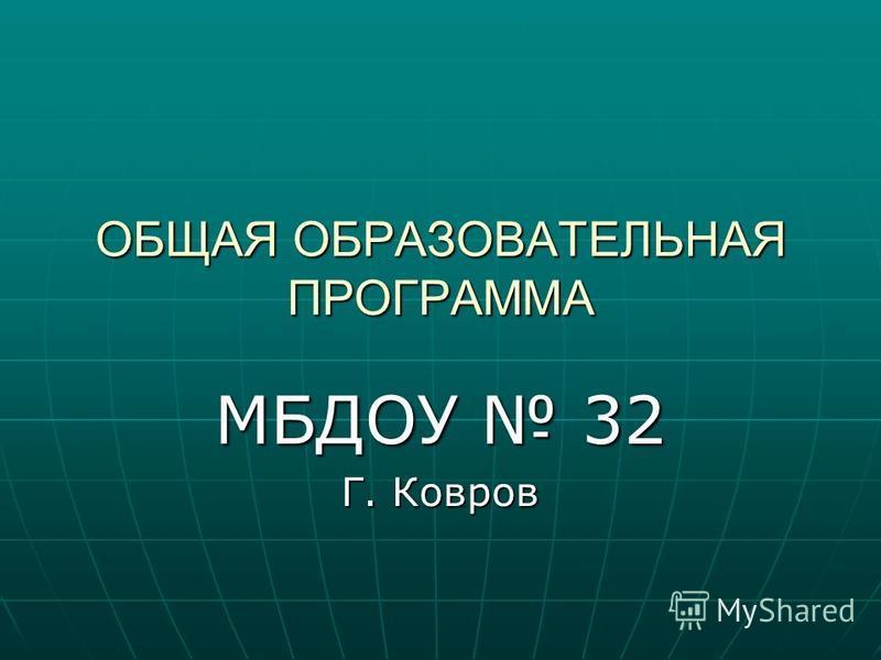 МБДОУ 32 Г. Ковров ОБЩАЯ ОБРАЗОВАТЕЛЬНАЯ ПРОГРАММА