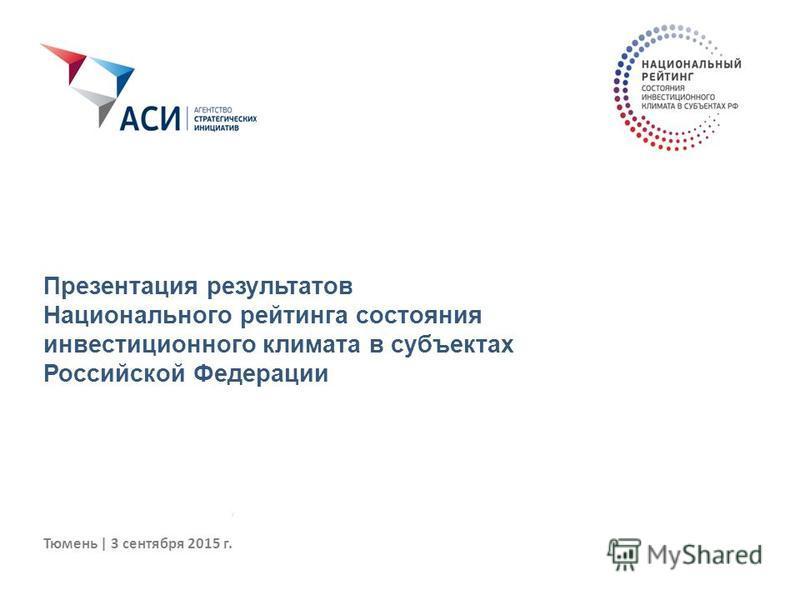 Тюмень | 3 сентября 2015 г. Презентация результатов Национального рейтинга состояния инвестиционного климата в субъектах Российской Федерации