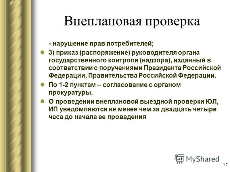 Внеплановая проверка - нарушение прав потребителей; 3) приказ (распоряжение) руководителя органа государственного контроля (надзора), изданный в соответствии с поручениями Президента Российской Федерации, Правительства Российской Федерации. По 1-2 пу