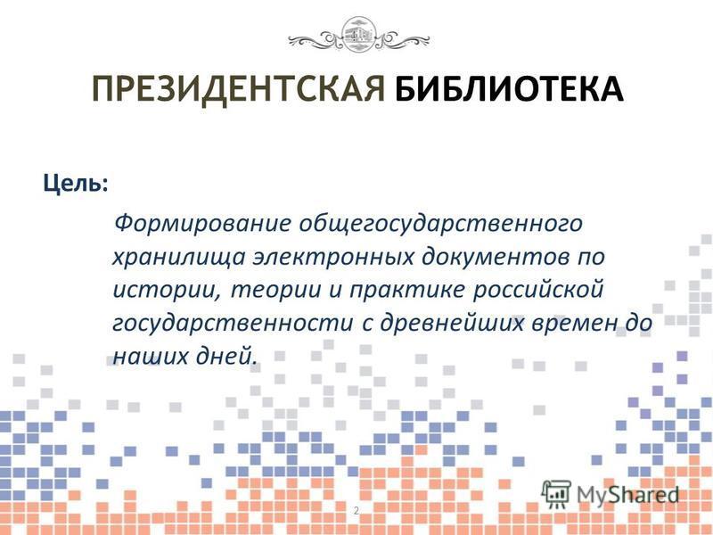 Цель: Формирование общегосударственного хранилища электронных документов по истории, теории и практике российской государственности с древнейших времен до наших дней. ПРЕЗИДЕНТСКАЯ БИБЛИОТЕКА 2