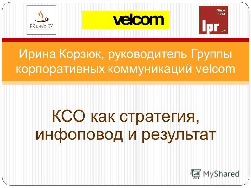 Ирина Корзюк, руководитель Группы корпоративных коммуникаций velcom КСО как стратегия, инфоповод и результат
