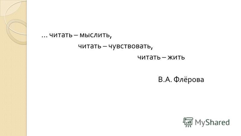 … читать – мыслить, читать – чувствовать, читать – жить В. А. Флёрова