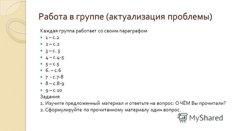 Работа в группе ( актуализация проблемы ) Каждая группа работает со своим параграфом 1 – с.2 2 – с.2 3 – с. 3 4 – с.4-5 5 – с.5 6. – с.6 7 - с.7-8 8 – с.8-9 9 – с.10 Задания 1. Изучите предложенный материал и ответьте на вопрос : О ЧЁМ Вы прочитали ?