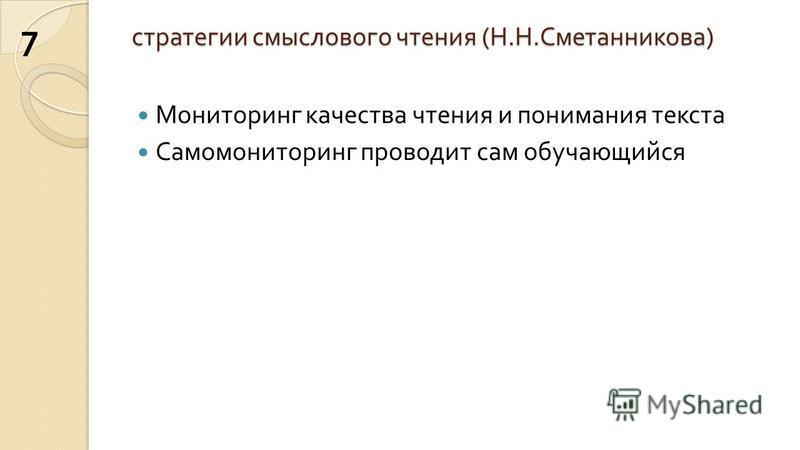 стратегии смыслового чтения ( Н. Н. Сметанникова ) Мониторинг качества чтения и понимания текста Самомониторинг проводит сам обучающийся 7
