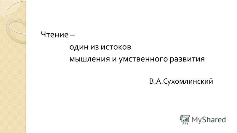 Чтение – один из истоков мышления и умственного развития В. А. Сухомлинский