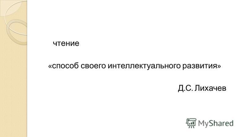 чтение « способ своего интеллектуального развития » Д. С. Лихачев