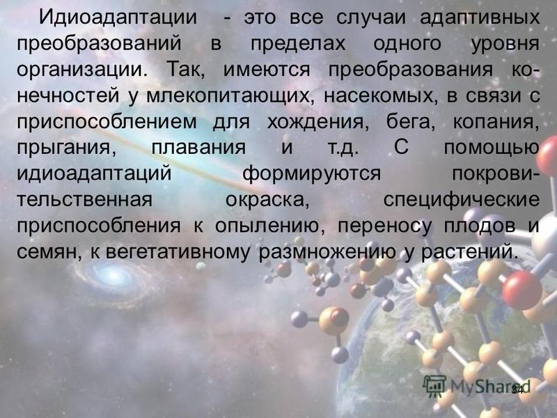 34 Идиоадаптации - это все случаи адаптивных преобразований в пределах одного уровня организации. Так, имеются преобразования ко- нечностей у млекопитающих, насекомых, в связи с приспособлением для хождения, бега, копания, прыгания, плавания и т.д. С