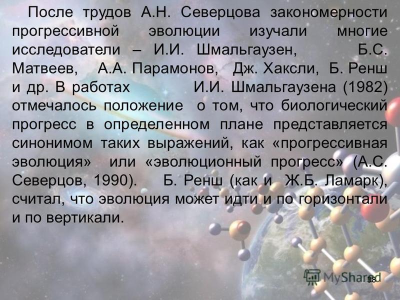 38 После трудов А.Н. Северцова закономерности прогрессивной эволюции изучали многие исследователи – И.И. Шмальгаузен, Б.С. Матвеев, А.А. Парамонов, Дж. Хаксли, Б. Ренш и др. В работах И.И. Шмальгаузена (1982) отмечалось положение о том, что биологиче