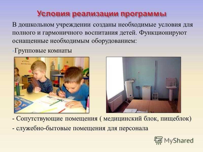 В дошкольном учреждении созданы необходимые условия для полного и гармоничного воспитания детей. Функционируют оснащенные необходимым оборудованием : -Групповые комнаты - Сопутствующие помещения ( медицинский блок, пищеблок ) - служебно - бытовые пом