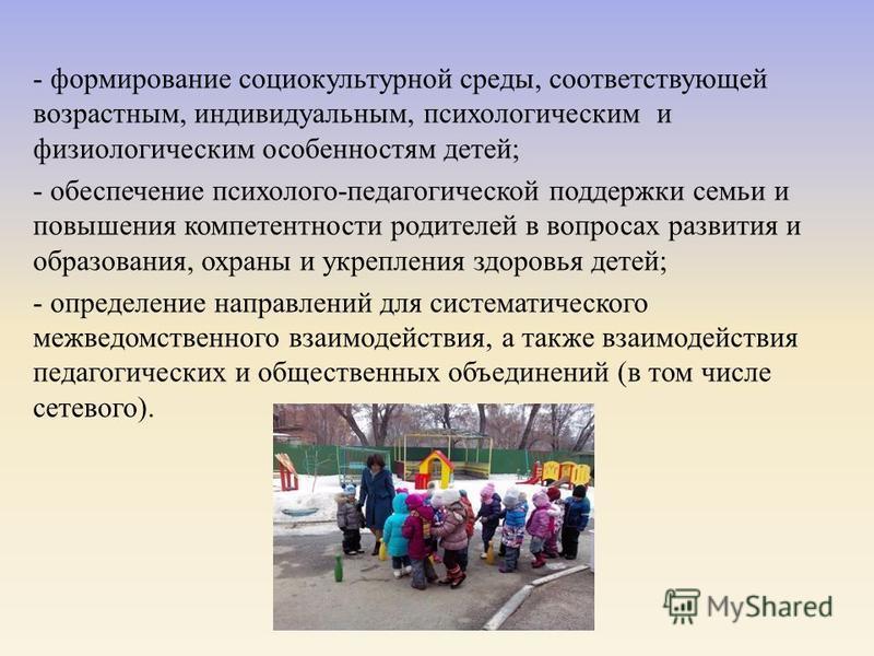 - формирование социокультурной среды, соответствующей возрастным, индивидуальным, психологическим и физиологическим особенностям детей ; - обеспечение психолого - педагогической поддержки семьи и повышения компетентности родителей в вопросах развития