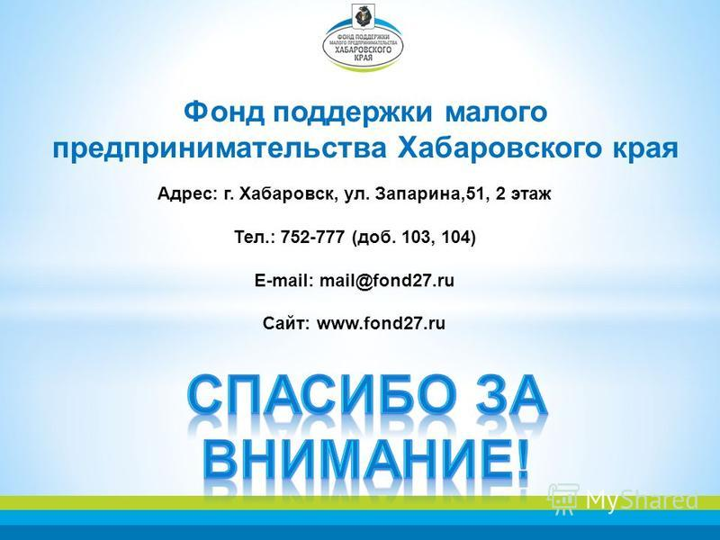 Фонд поддержки малого предпринимательства Хабаровского края Адрес: г. Хабаровск, ул. Запарина,51, 2 этаж Тел.: 752-777 (доб. 103, 104) E-mail: mail@fond27. ru Сайт: www.fond27.ru