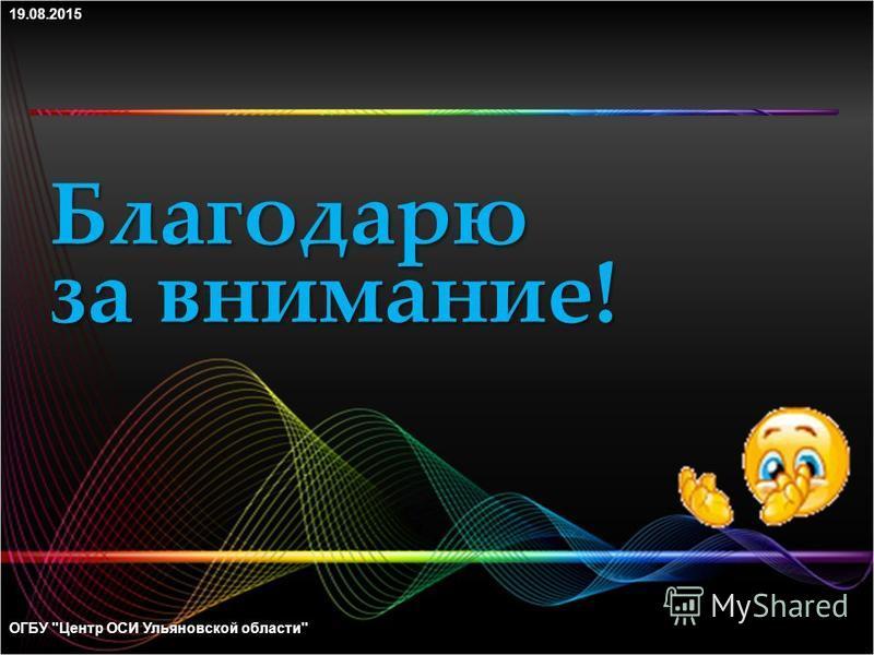 Благодарю за внимание! ОГБУ Центр ОСИ Ульяновской области19.08.2015