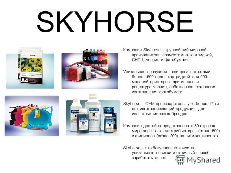 SKYHORSE Компания Skyhorse – крупнейший мировой производитель совместимых картриджей, СНПЧ, чернил и фотобумаги Уникальная продукция защищена патентами – более 1500 видов картриджей для 600 моделей принтеров, оригинальная рецептура чернил, собственна