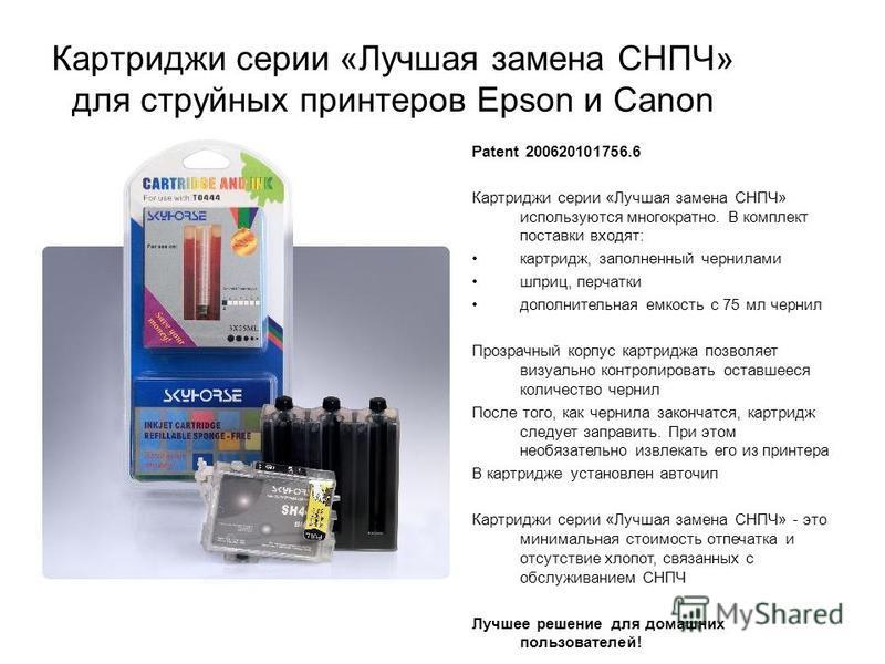 Картриджи серии «Лучшая замена СНПЧ» для струйных принтеров Epson и Canon Patent 200620101756.6 Картриджи серии «Лучшая замена СНПЧ» используются многократно. В комплект поставки входят: картридж, заполненный чернилами шприц, перчатки дополнительная