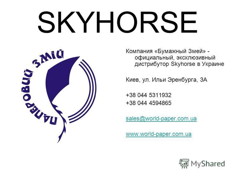 SKYHORSE Компания «Бумажный Змей» - официальный, эксклюзивный дистрибутор Skyhorse в Украине Киев, ул. Ильи Эренбурга, 3А +38 044 5311932 +38 044 4594865 sales@world-paper.com.ua www.world-paper.com.ua