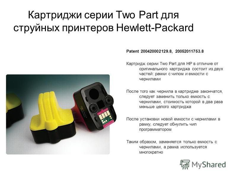 Картриджи серии Two Part для струйных принтеров Hewlett-Packard Patent 200420002129.8, 20052011753.8 Картридж серии Two Part для HP в отличие от оригинального картриджа состоит из двух частей: рамки с чипом и емкости с чернилами После того как чернил