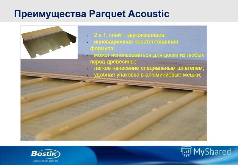 8 Преимущества Parquet Acoustic 2 в 1: клей + звукоизоляция; инновационная запатентованная формула; может использоваться для доски из любых пород древесины; легкое нанесение специальным шпателем; удобная упаковка в алюминиевые мешки;