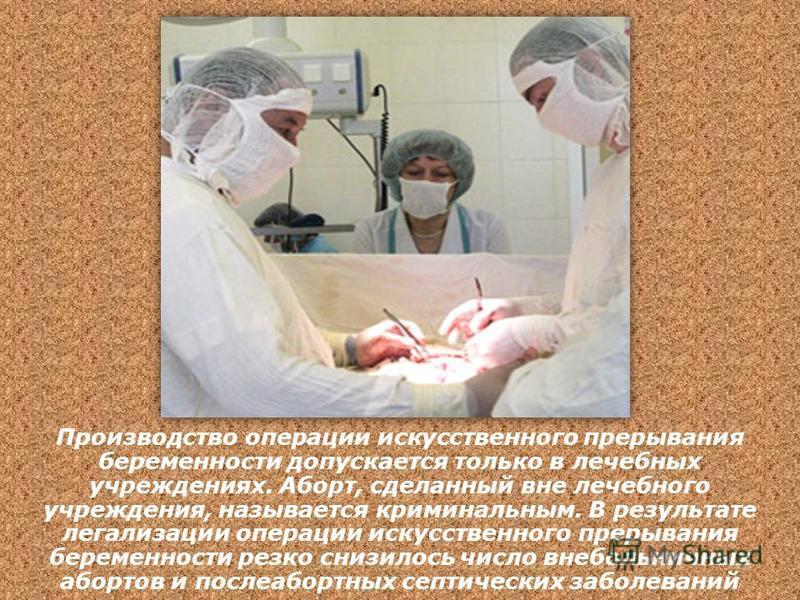 Производство операции искусственного прерывания беременности допускается только в лечебных учреждениях. Аборт, сделанный вне лечебного учреждения, называется криминальным. В результате легализации операции искусственного прерывания беременности резко