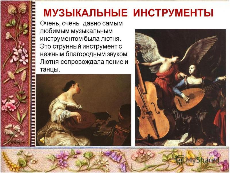 МУЗЫКАЛЬНЫЕ ИНСТРУМЕНТЫ Очень, очень давно самым любимым музыкальным инструментом была лютня. Это струнный инструмент с нежным благородным звуком. Лютня сопровождала пение и танцы.