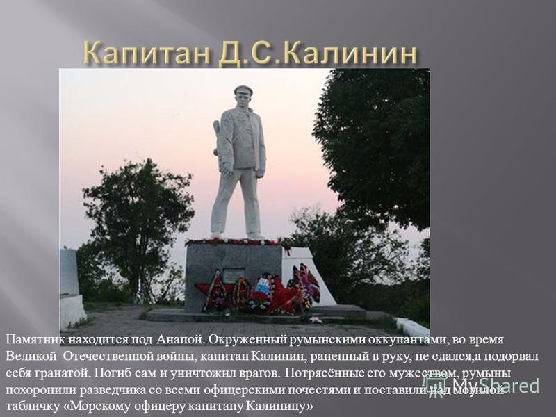 Памятник находится под Анапой. Окруженный румынскими оккупантами, во время Великой Отечественной войны, капитан Калинин, раненный в руку, не сдался, а подорвал себя гранатой. Погиб сам и уничтожил врагов. Потрясённые его мужеством, румыны похоронили