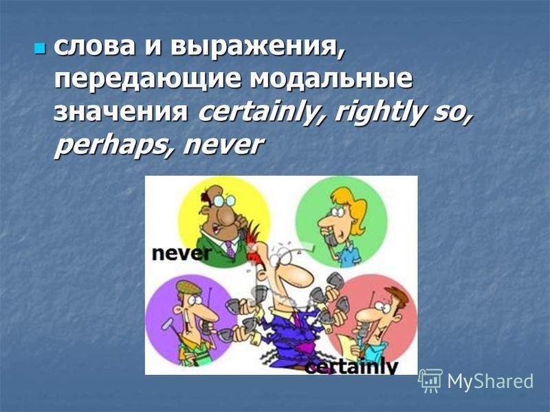 слова и выражения, передающие модальные значения certainly, rightly so, perhaps, never слова и выражения, передающие модальные значения certainly, rightly so, perhaps, never