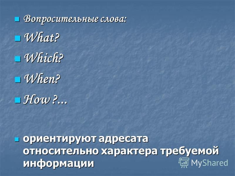 Вопросительные слова: Вопросительные слова: What? What? Which? Which? When? When? How ?... How ?... ориентируют адресата относительно характера требуемой информации ориентируют адресата относительно характера требуемой информации