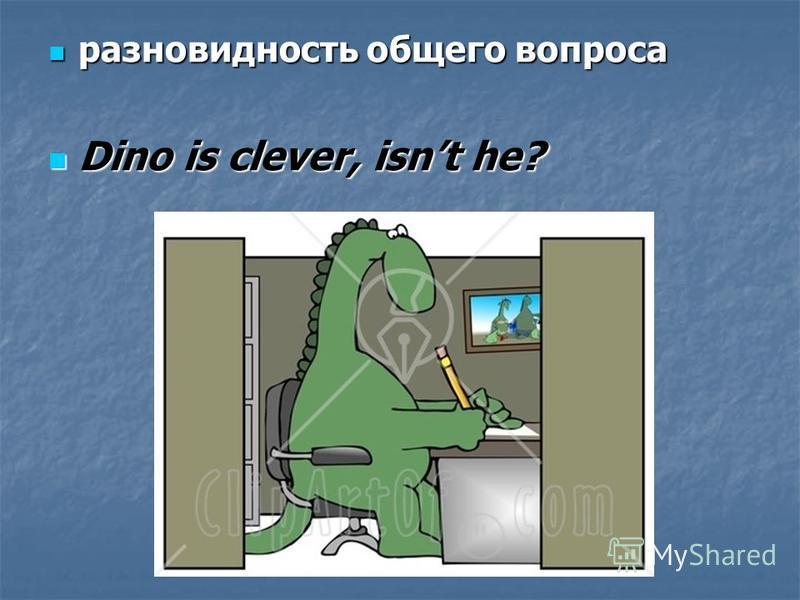 разновидность общего вопроса разновидность общего вопроса Dino is clever, isnt he? Dino is clever, isnt he?
