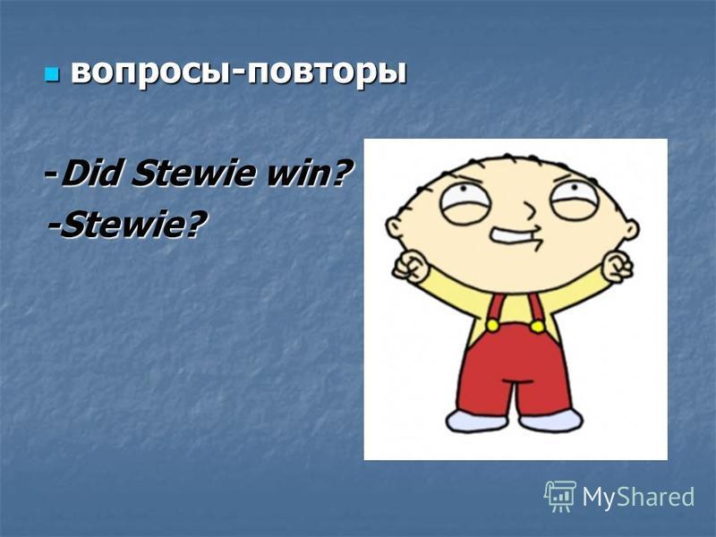вопросы-повторы вопросы-повторы -Did Stewie win? -Stewie?