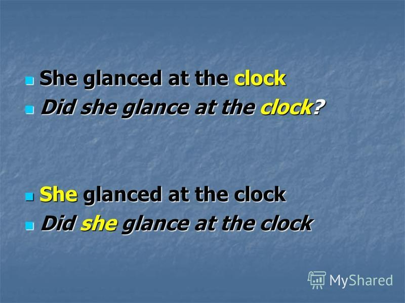 She glanced at the clock She glanced at the clock Did she glance at the clock? Did she glance at the clock? She glanced at the clock She glanced at the clock Did she glance at the clock Did she glance at the clock