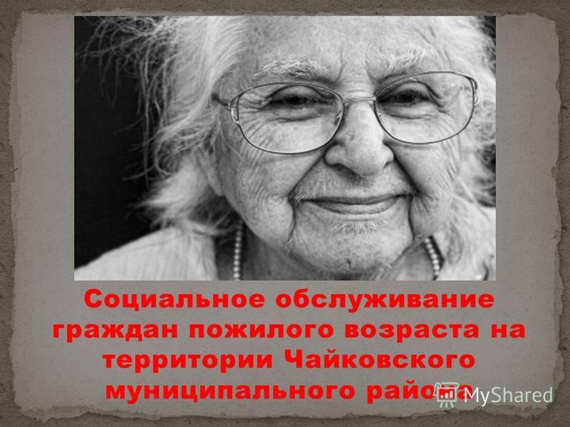 Социальное обслуживание граждан пожилого возраста на территории Чайковского муниципального района