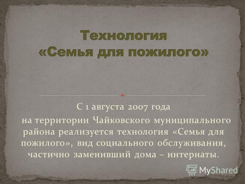 С 1 августа 2007 года на территории Чайковского муниципального района реализуется технология «Семья для пожилого», вид социального обслуживания, частично заменивший дома – интернаты.