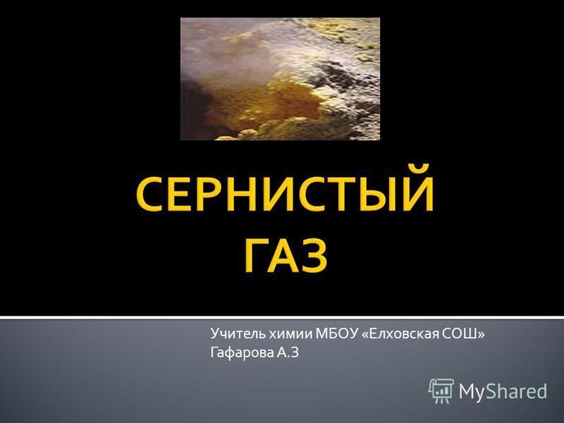 Учитель химии МБОУ «Елховская СОШ» Гафарова А.З