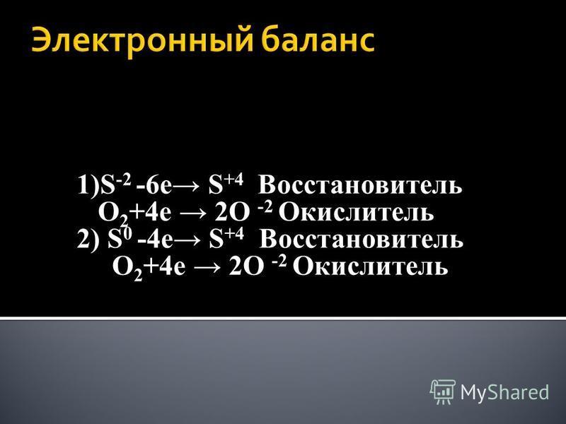 1)S -2 -6 е S +4 Восстановитель O 2 +4 е 2O -2 Окислитель 2) S 0 -4 е S +4 Восстановитель O 2 +4 е 2O -2 Окислитель