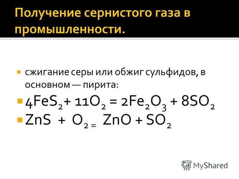 сжигание серы или обжиг сульфидов, в основном пирита: 4FeS 2 + 11O 2 = 2Fe 2 O 3 + 8SO 2 ZnS + O 2 = ZnO + SO 2