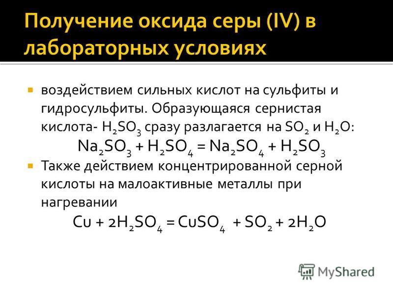 воздействием сильных кислот на сульфиты и гидросульфиты. Образующаяся сернистая кислота- H 2 SO 3 сразу разлагается на SO 2 и H 2 O: Na 2 SO 3 + H 2 SO 4 = Na 2 SO 4 + H 2 SO 3 Также действием концентрированной серной кислоты на малоактивные металлы