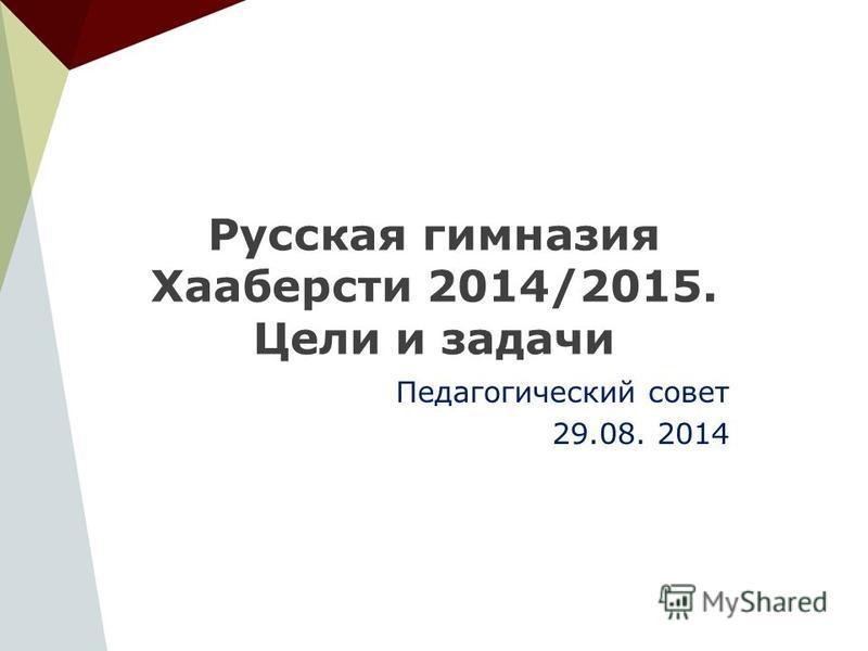 Русская гимназия Хааберсти 2014/2015. Цели и задачи Педагогический совет 29.08. 2014