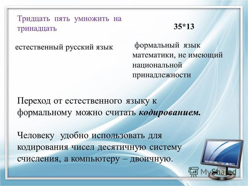 Тридцать пять умножить на тринадцать естественный русский язык 35*13 формальный язык математики, не имеющий национальной принадлежности Переход от естественного языку к формальному можно считать кодированием. Человеку удобно использовать для кодирова