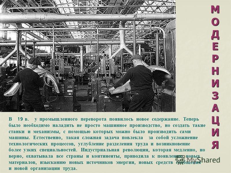 МОДЕРНИЗАЦИЯМОДЕРНИЗАЦИЯМОДЕРНИЗАЦИЯМОДЕРНИЗАЦИЯ В 19 в. у промышленного переворота появилось новое содержание. Теперь было необходимо наладить не просто машинное производство, но создать такие станки и механизмы, с помощью которых можно было произво