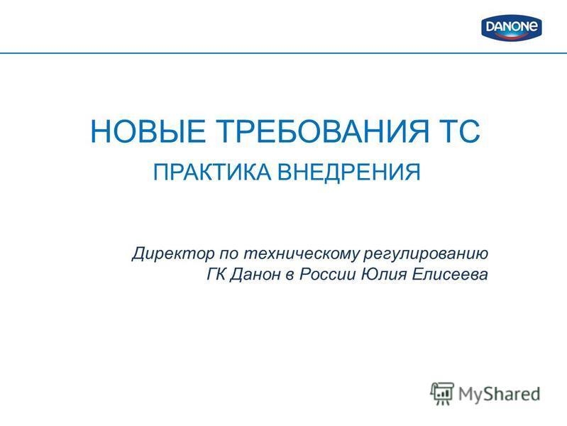 НОВЫЕ ТРЕБОВАНИЯ ТС ПРАКТИКА ВНЕДРЕНИЯ Директор по техническому регулированию ГК Данон в России Юлия Елисеева