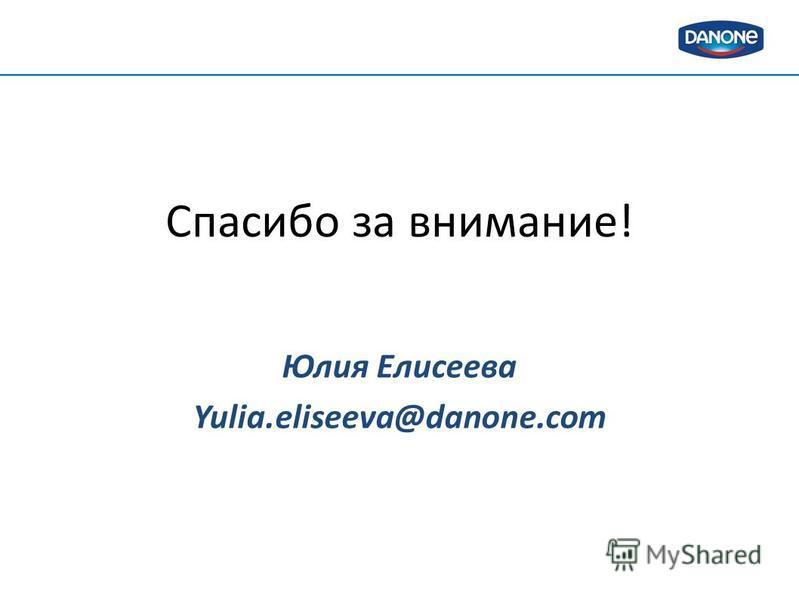 Спасибо за внимание! Юлия Елисеева Yulia.eliseeva@danone.com