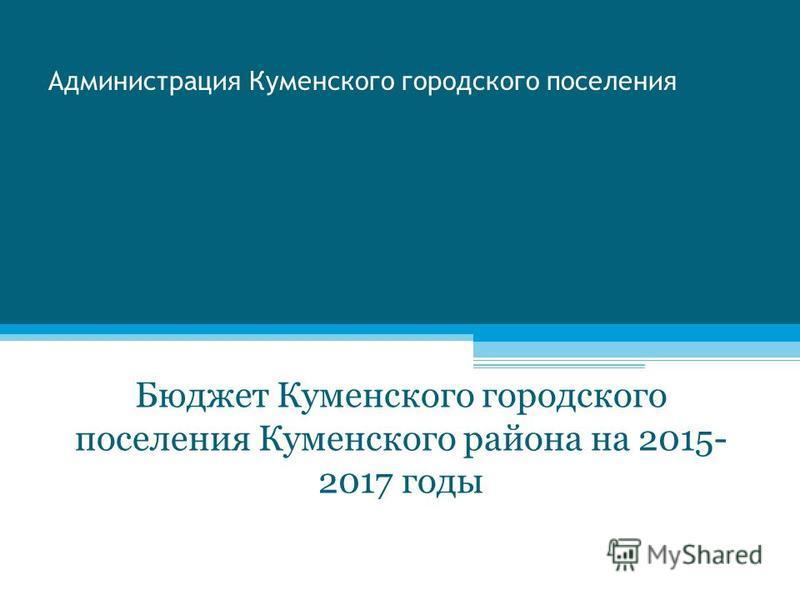 Администрация Куменского городского поселения Бюджет Куменского городского поселения Куменского района на 2015- 2017 годы