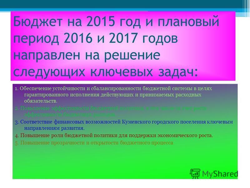 Бюджет на 2015 год и на плановый период 2016 и 2017 годов направлен на решение следующих ключевых задач: Бюджет на 2015 год и плановый период 2016 и 2017 годов направлен на решение следующих ключевых задач: 1. Обеспечение устойчивости и сбалансирован