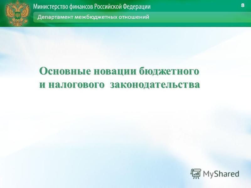 Основные новации бюджетного и налогового законодательства 8 Департамент межбюджетных отношений