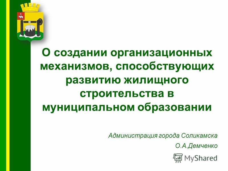О создании организационных механизмов, способствующих развитию жилищного строительства в муниципальном образовании Администрация города Соликамска О.А.Демченко