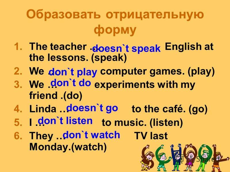 Найдите глагол и определите его время 1. The teacher speaks English at the lessons. 2. We played computer games yesterday. 3. We will do experiments with my friend. 4. Linda will go to the café. 5. I listen to the music. 6. They watched TV last Monda